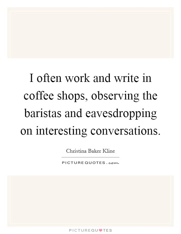 I often work and write in coffee shops, observing the baristas and eavesdropping on interesting conversations. Picture Quote #1