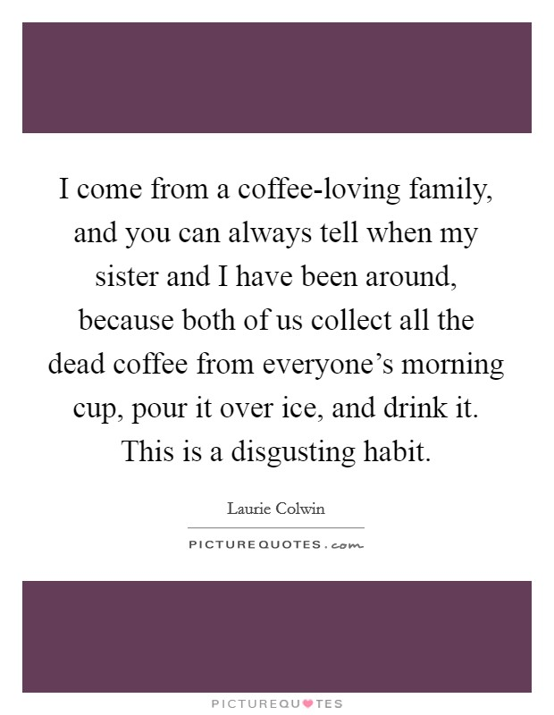 I come from a coffee-loving family, and you can always tell when my sister and I have been around, because both of us collect all the dead coffee from everyone's morning cup, pour it over ice, and drink it. This is a disgusting habit. Picture Quote #1