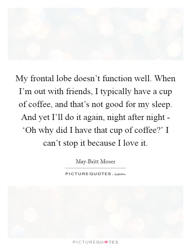 My frontal lobe doesn't function well. When I'm out with friends, I typically have a cup of coffee, and that's not good for my sleep. And yet I'll do it again, night after night - 'Oh why did I have that cup of coffee?' I can't stop it because I love it Picture Quote #1