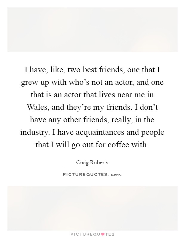 I have, like, two best friends, one that I grew up with who's not an actor, and one that is an actor that lives near me in Wales, and they're my friends. I don't have any other friends, really, in the industry. I have acquaintances and people that I will go out for coffee with Picture Quote #1