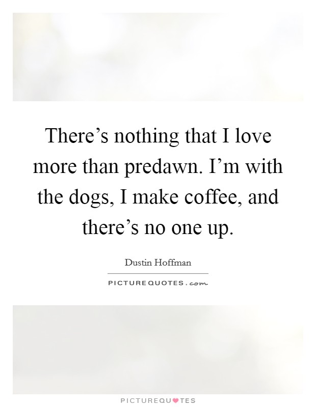 There's nothing that I love more than predawn. I'm with the dogs, I make coffee, and there's no one up Picture Quote #1