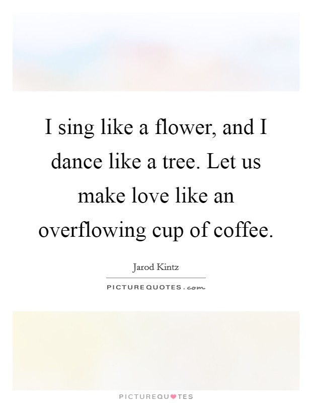 I sing like a flower, and I dance like a tree. Let us make love like an overflowing cup of coffee Picture Quote #1