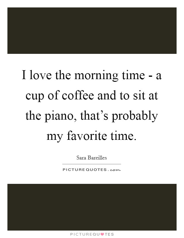 I love the morning time - a cup of coffee and to sit at the piano, that's probably my favorite time Picture Quote #1