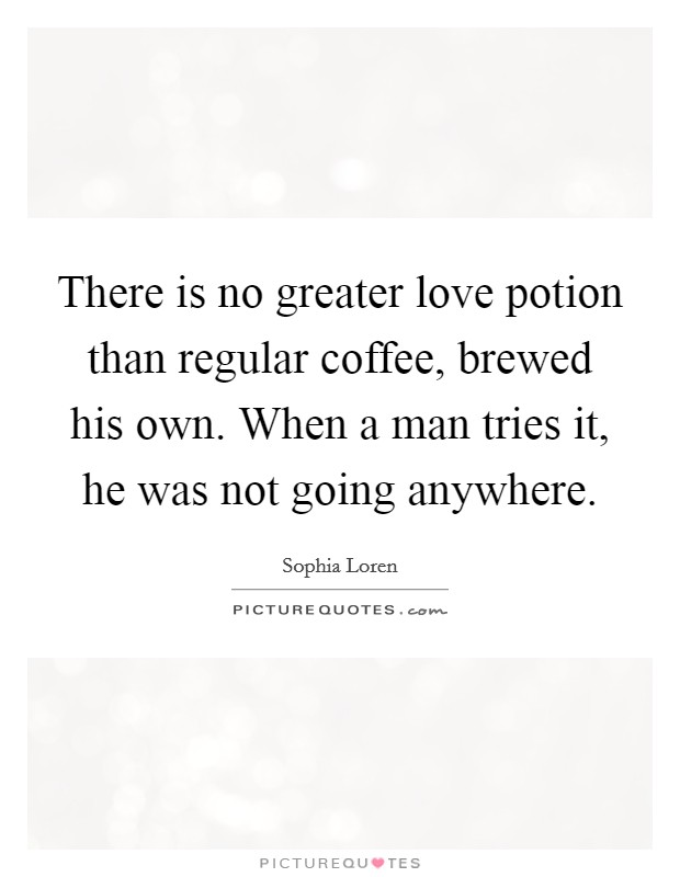 There is no greater love potion than regular coffee, brewed his own. When a man tries it, he was not going anywhere Picture Quote #1