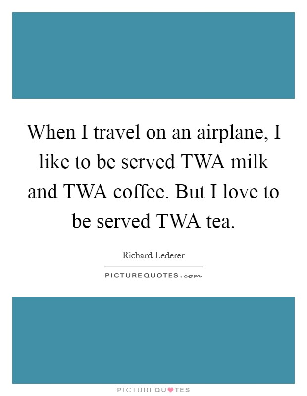 When I travel on an airplane, I like to be served TWA milk and TWA coffee. But I love to be served TWA tea Picture Quote #1