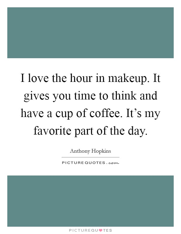 I love the hour in makeup. It gives you time to think and have a cup of coffee. It's my favorite part of the day Picture Quote #1
