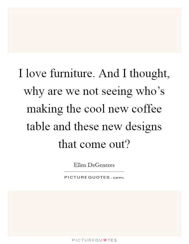 I love furniture. And I thought, why are we not seeing who's making the cool new coffee table and these new designs that come out? Picture Quote #1