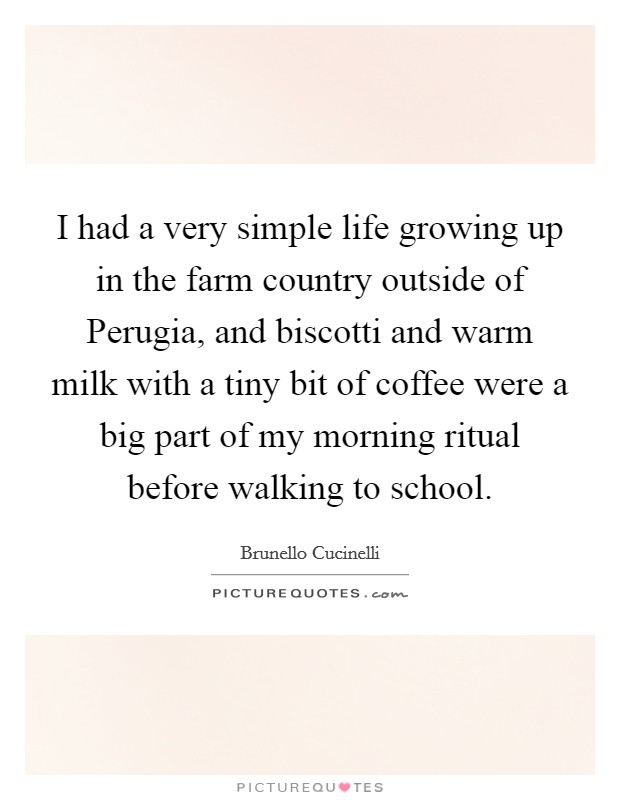 I had a very simple life growing up in the farm country outside of Perugia, and biscotti and warm milk with a tiny bit of coffee were a big part of my morning ritual before walking to school Picture Quote #1