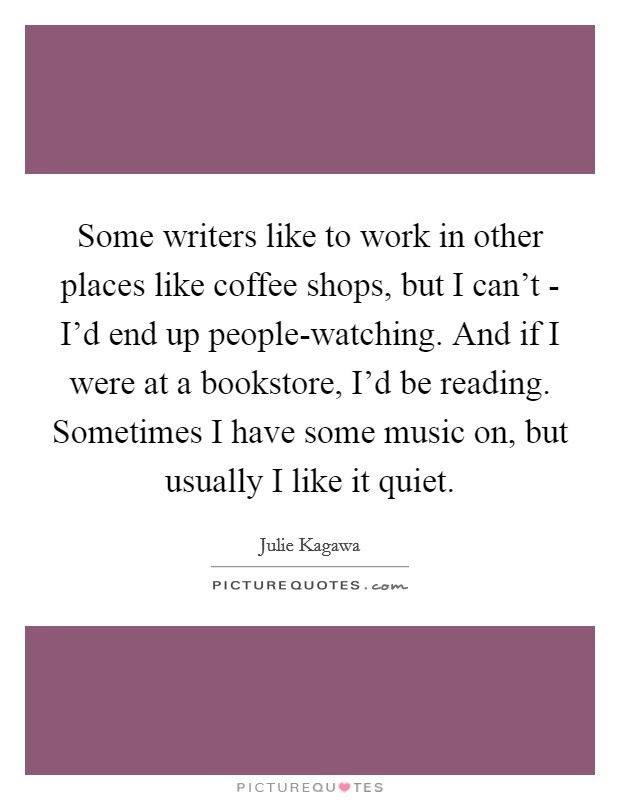 Some writers like to work in other places like coffee shops, but I can't - I'd end up people-watching. And if I were at a bookstore, I'd be reading. Sometimes I have some music on, but usually I like it quiet Picture Quote #1