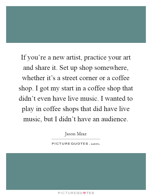 If you're a new artist, practice your art and share it. Set up shop somewhere, whether it's a street corner or a coffee shop. I got my start in a coffee shop that didn't even have live music. I wanted to play in coffee shops that did have live music, but I didn't have an audience Picture Quote #1