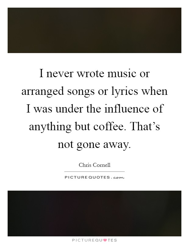 I never wrote music or arranged songs or lyrics when I was under the influence of anything but coffee. That's not gone away Picture Quote #1