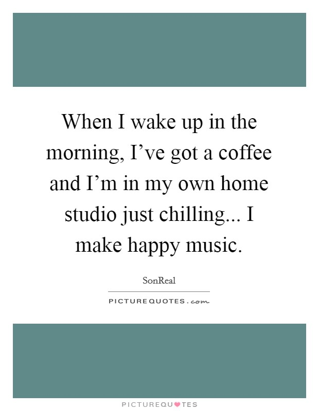 When I wake up in the morning, I've got a coffee and I'm in my own home studio just chilling... I make happy music Picture Quote #1