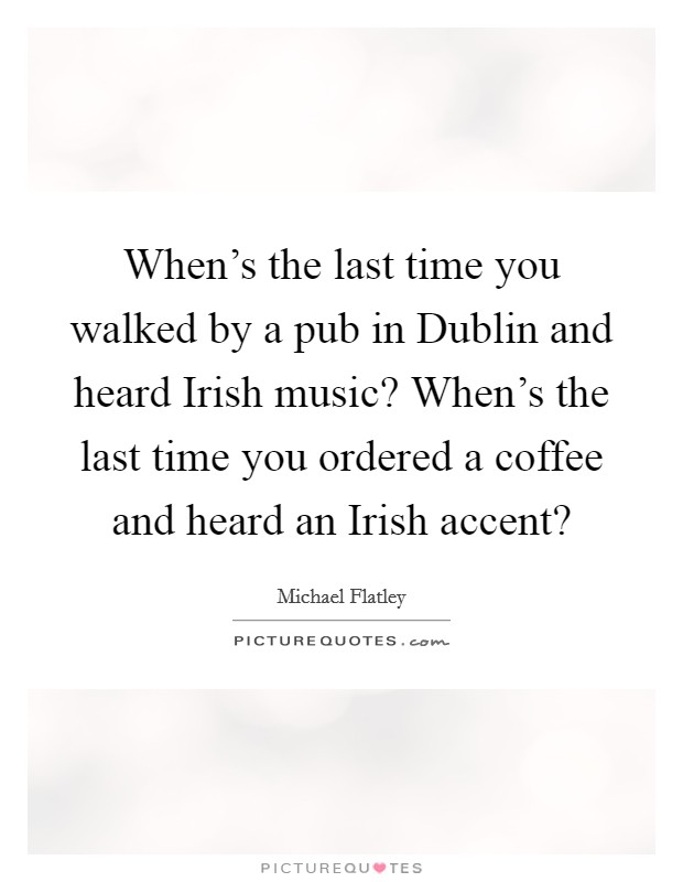 When's the last time you walked by a pub in Dublin and heard Irish music? When's the last time you ordered a coffee and heard an Irish accent? Picture Quote #1