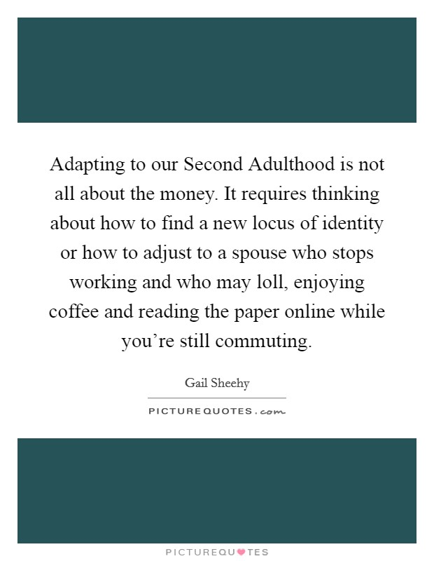 Adapting to our Second Adulthood is not all about the money. It requires thinking about how to find a new locus of identity or how to adjust to a spouse who stops working and who may loll, enjoying coffee and reading the paper online while you're still commuting. Picture Quote #1