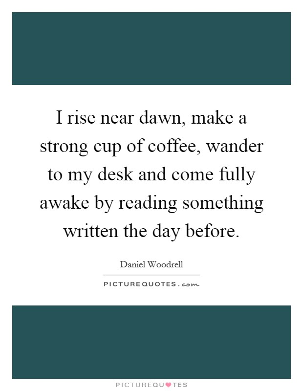 I rise near dawn, make a strong cup of coffee, wander to my desk and come fully awake by reading something written the day before. Picture Quote #1