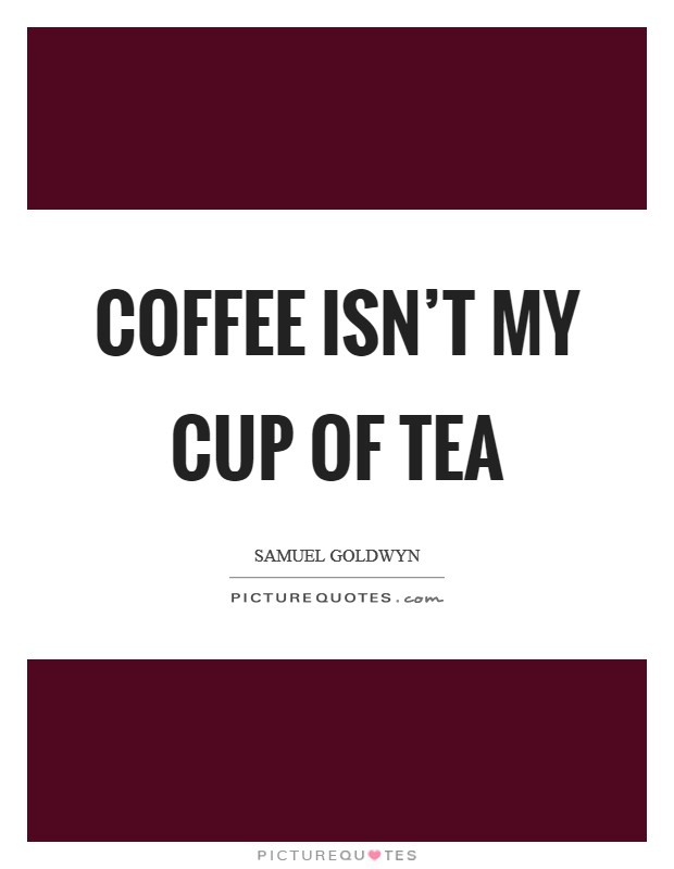Coffee isn't my cup of tea Picture Quote #1