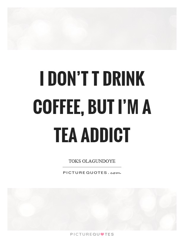 I don't t drink coffee, but I'm a tea addict Picture Quote #1