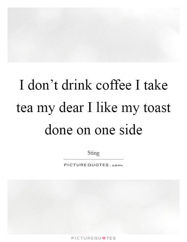 I don't drink coffee I take tea my dear I like my toast done on one side Picture Quote #1
