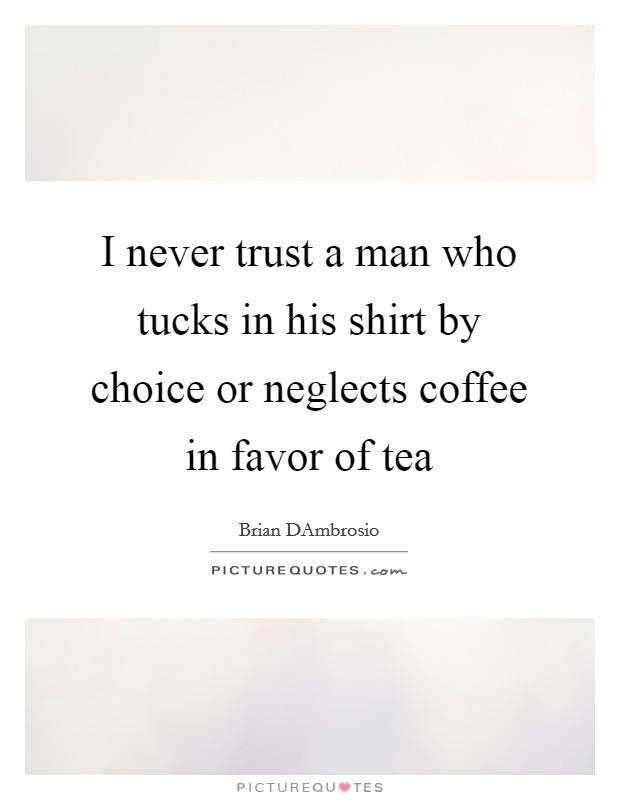 I never trust a man who tucks in his shirt by choice or neglects coffee in favor of tea Picture Quote #1