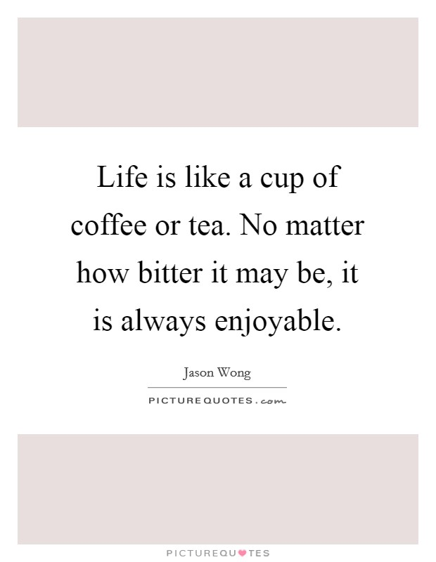 Life is like a cup of coffee or tea. No matter how bitter it may be, it is always enjoyable Picture Quote #1