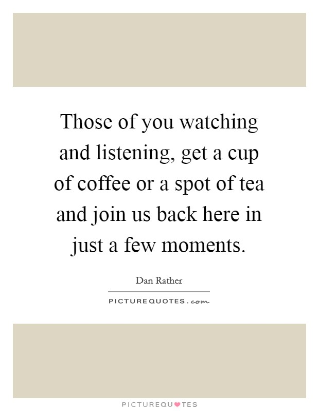 Those of you watching and listening, get a cup of coffee or a spot of tea and join us back here in just a few moments Picture Quote #1