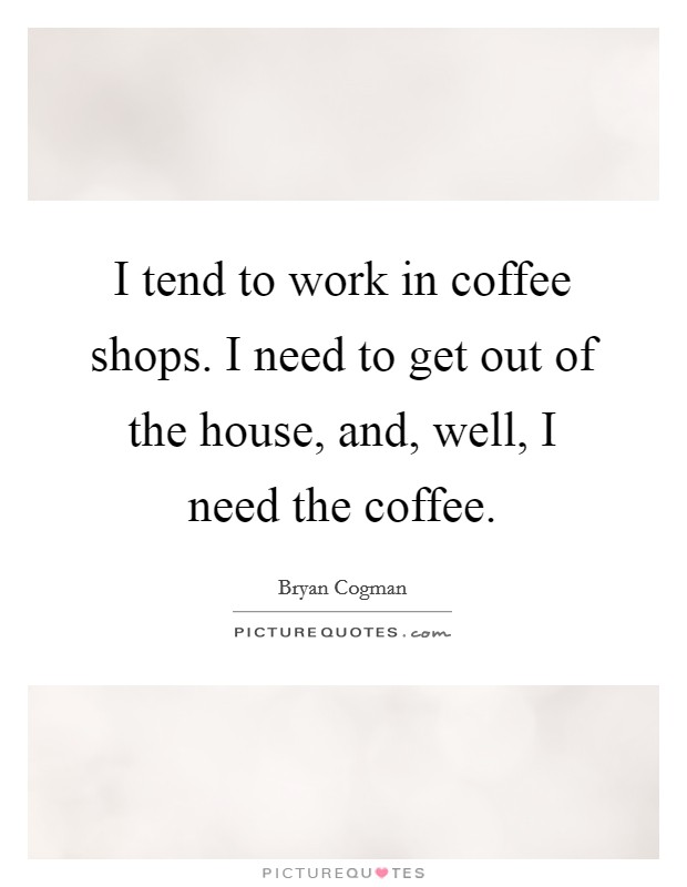 I Tend To Work In Coffee Shops I Need To Get Out Of The House Picture Quotes