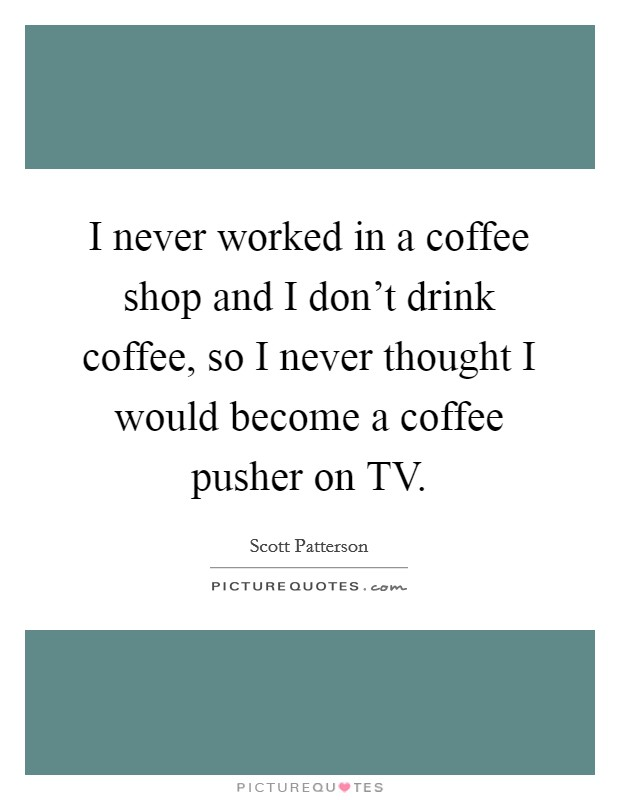 I never worked in a coffee shop and I don't drink coffee, so I never thought I would become a coffee pusher on TV Picture Quote #1