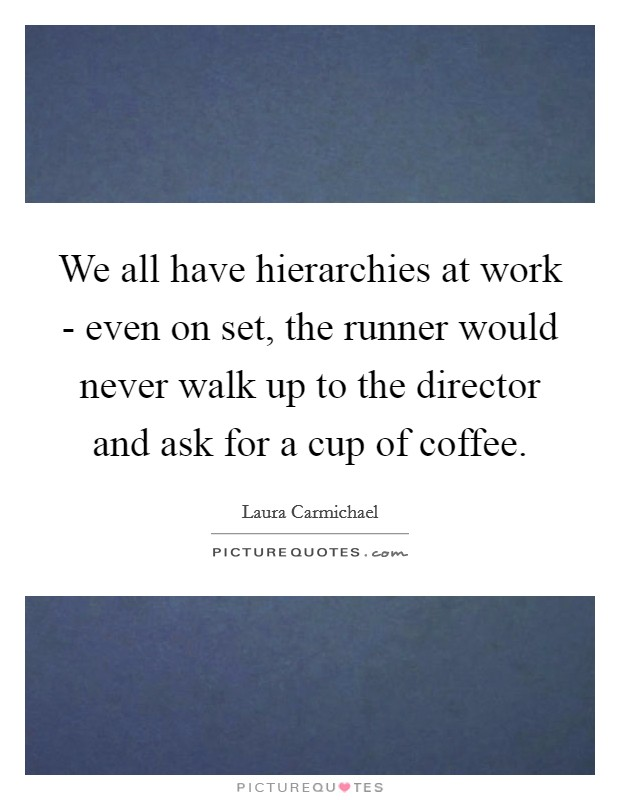 We all have hierarchies at work - even on set, the runner would never walk up to the director and ask for a cup of coffee. Picture Quote #1