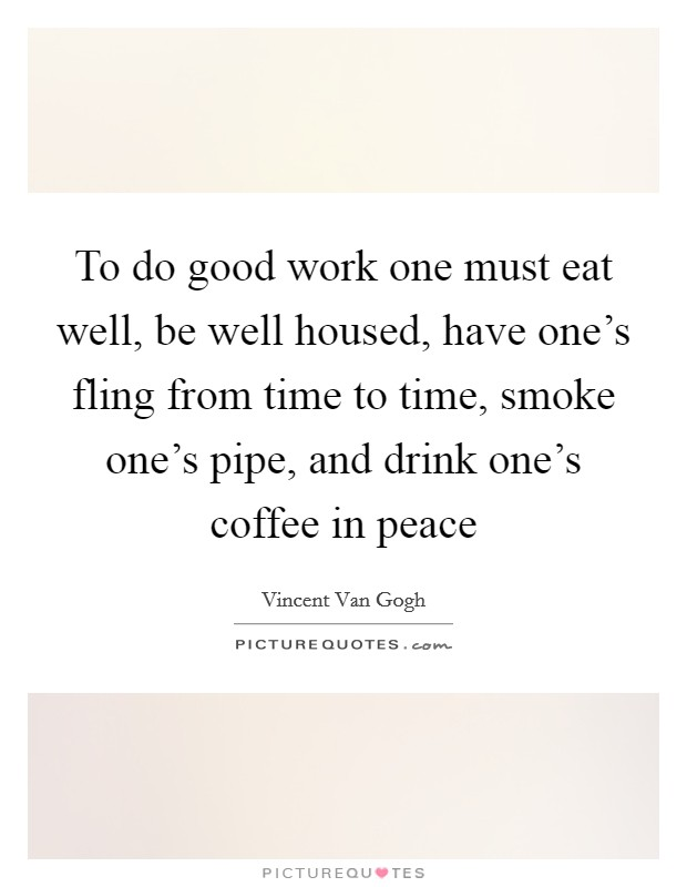 To do good work one must eat well, be well housed, have one's fling from time to time, smoke one's pipe, and drink one's coffee in peace Picture Quote #1