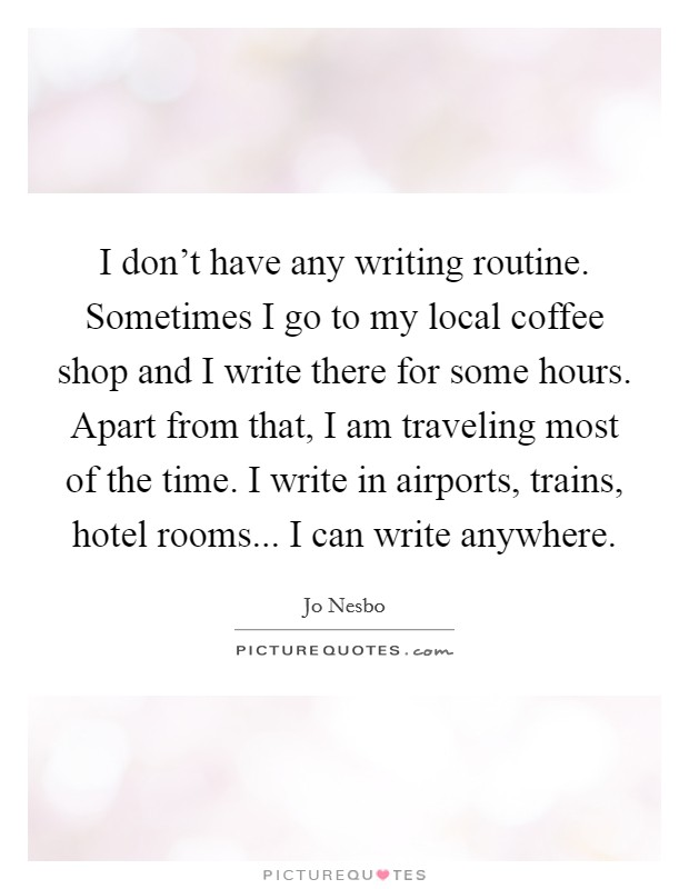 I don't have any writing routine. Sometimes I go to my local coffee shop and I write there for some hours. Apart from that, I am traveling most of the time. I write in airports, trains, hotel rooms... I can write anywhere Picture Quote #1