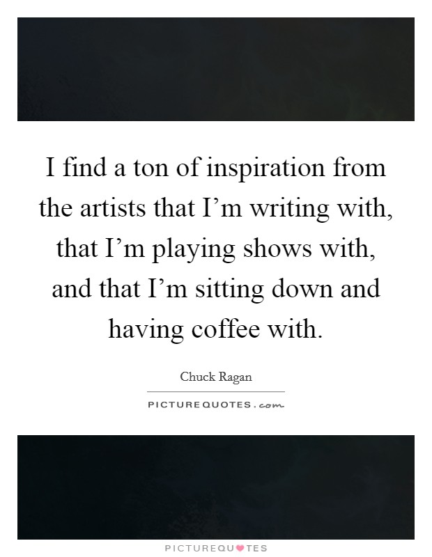 I find a ton of inspiration from the artists that I'm writing with, that I'm playing shows with, and that I'm sitting down and having coffee with Picture Quote #1