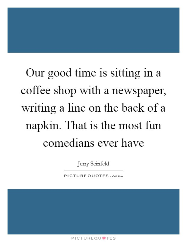Our good time is sitting in a coffee shop with a newspaper, writing a line on the back of a napkin. That is the most fun comedians ever have Picture Quote #1
