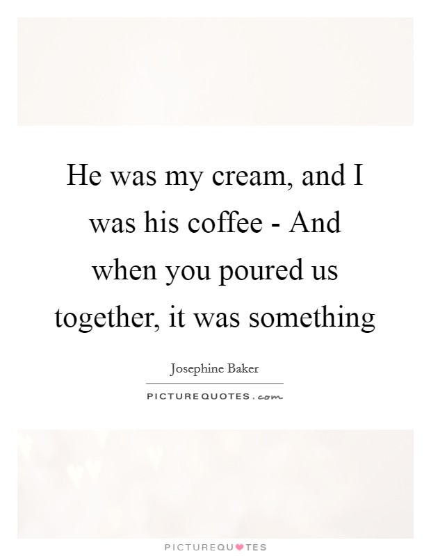 He was my cream, and I was his coffee - And when you poured us together, it was something Picture Quote #1