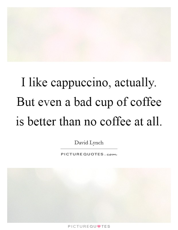 I like cappuccino, actually. But even a bad cup of coffee is better than no coffee at all Picture Quote #1