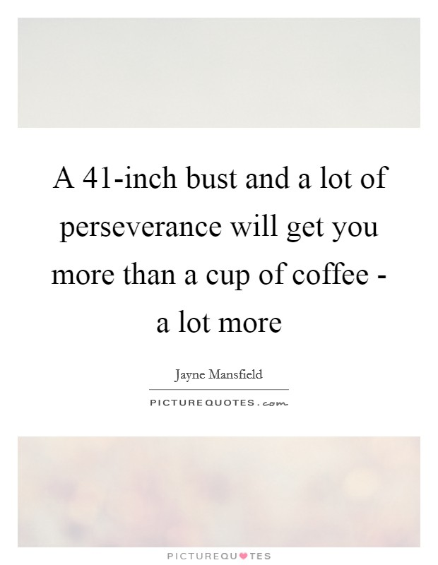 A 41-inch bust and a lot of perseverance will get you more than a cup of coffee - a lot more Picture Quote #1