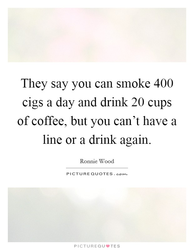 They say you can smoke 400 cigs a day and drink 20 cups of coffee, but you can't have a line or a drink again Picture Quote #1
