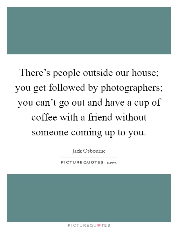 There's people outside our house; you get followed by photographers; you can't go out and have a cup of coffee with a friend without someone coming up to you. Picture Quote #1