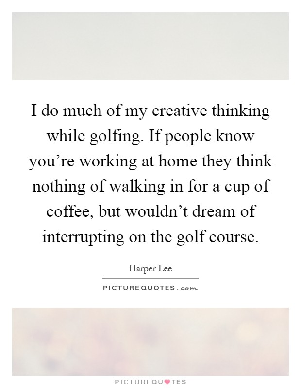 I do much of my creative thinking while golfing. If people know you're working at home they think nothing of walking in for a cup of coffee, but wouldn't dream of interrupting on the golf course. Picture Quote #1