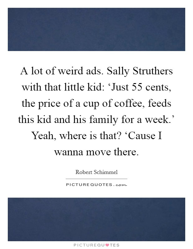 A lot of weird ads. Sally Struthers with that little kid: 'Just 55 cents, the price of a cup of coffee, feeds this kid and his family for a week.' Yeah, where is that? 'Cause I wanna move there Picture Quote #1