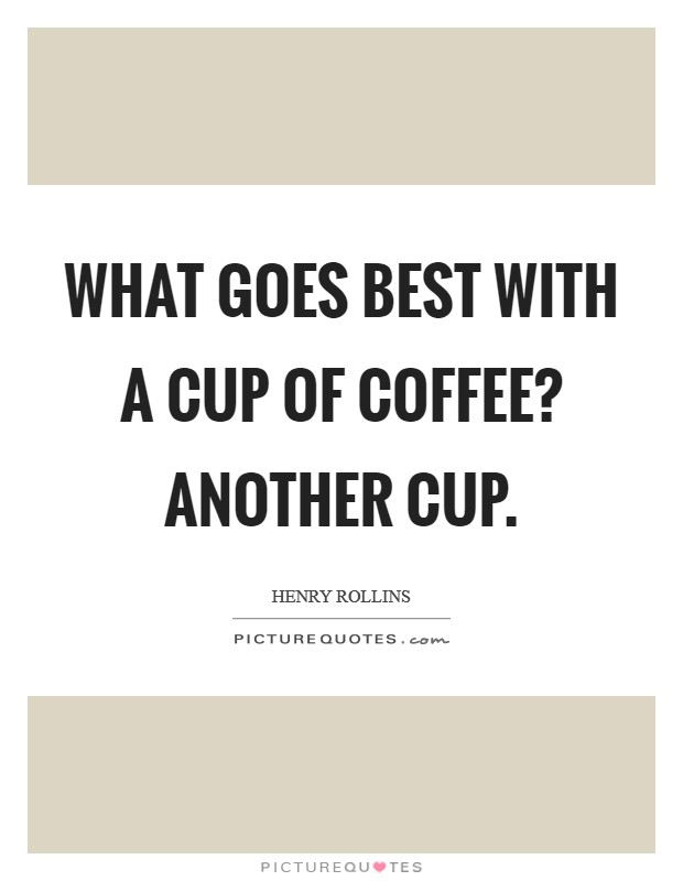 What goes best with a cup of coffee? Another cup Picture Quote #1