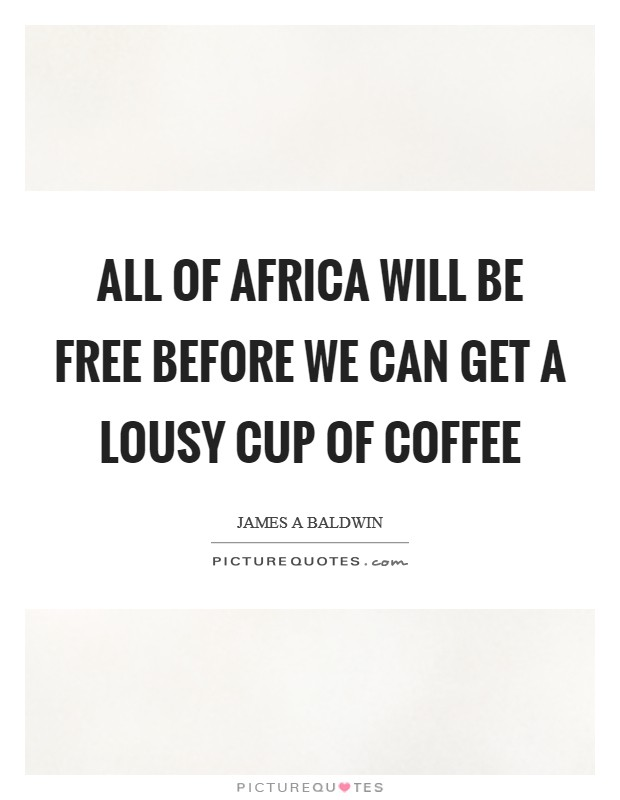 All of Africa will be free before we can get a lousy cup of coffee Picture Quote #1