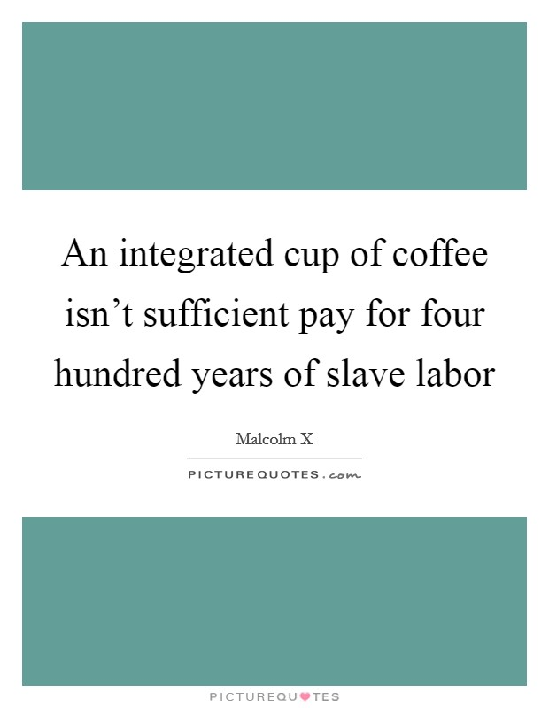 An integrated cup of coffee isn't sufficient pay for four hundred years of slave labor Picture Quote #1
