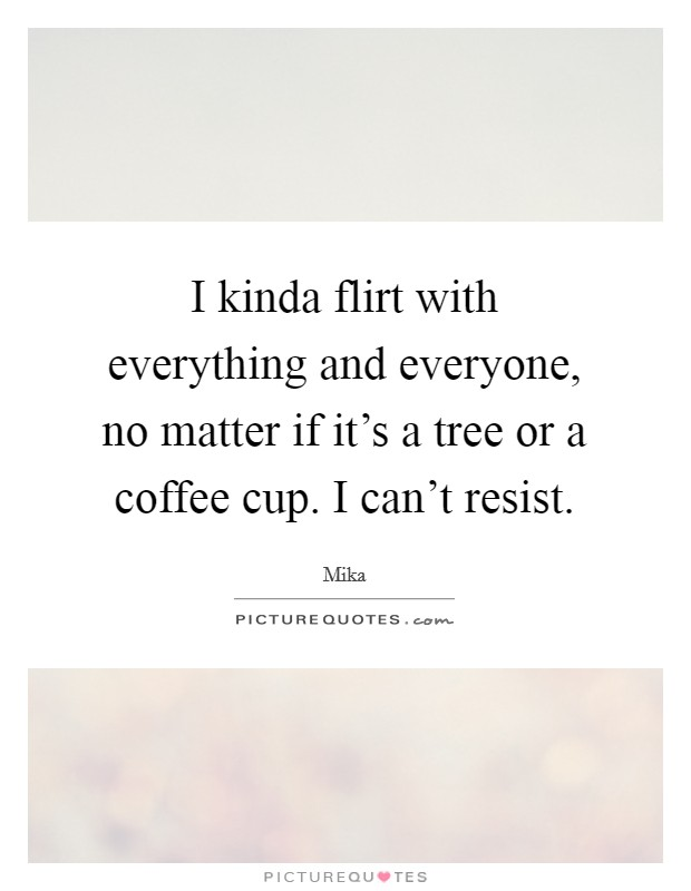 I kinda flirt with everything and everyone, no matter if it's a tree or a coffee cup. I can't resist Picture Quote #1