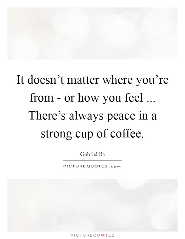 It doesn't matter where you're from - or how you feel ... There's always peace in a strong cup of coffee Picture Quote #1