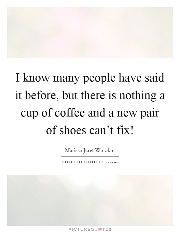 I know many people have said it before, but there is nothing a cup of coffee and a new pair of shoes can't fix! Picture Quote #1