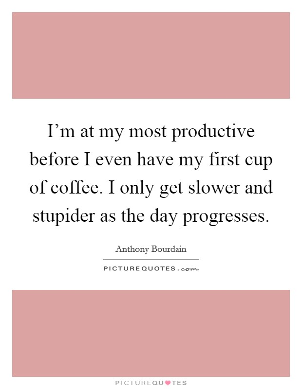 I'm at my most productive before I even have my first cup of coffee. I only get slower and stupider as the day progresses Picture Quote #1