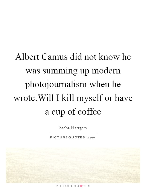 Albert Camus did not know he was summing up modern photojournalism when he wrote:Will I kill myself or have a cup of coffee Picture Quote #1