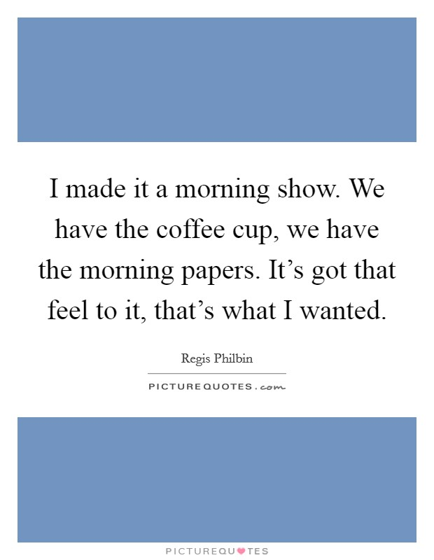 I made it a morning show. We have the coffee cup, we have the morning papers. It's got that feel to it, that's what I wanted Picture Quote #1