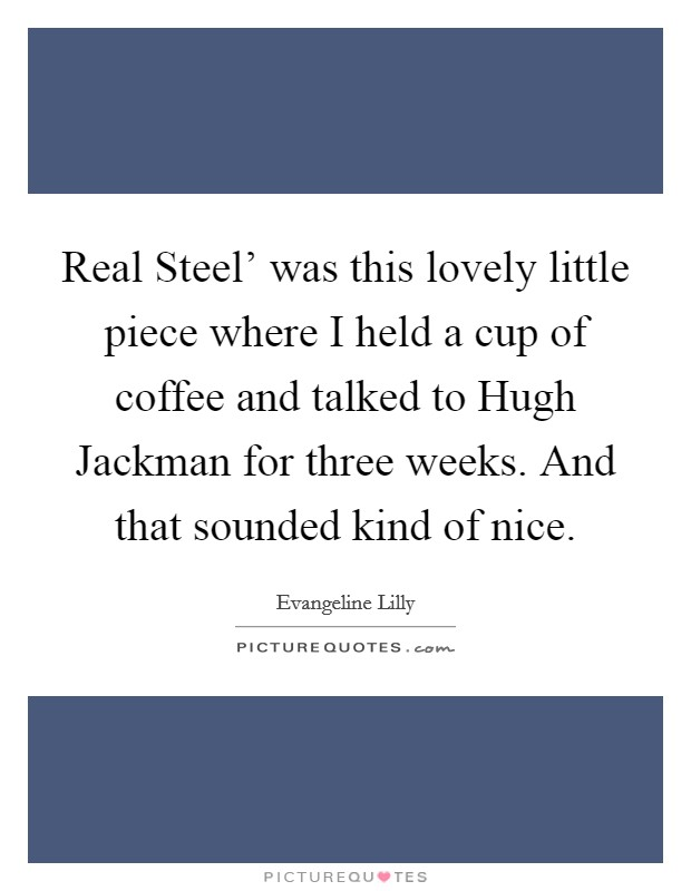 Real Steel' was this lovely little piece where I held a cup of coffee and talked to Hugh Jackman for three weeks. And that sounded kind of nice Picture Quote #1