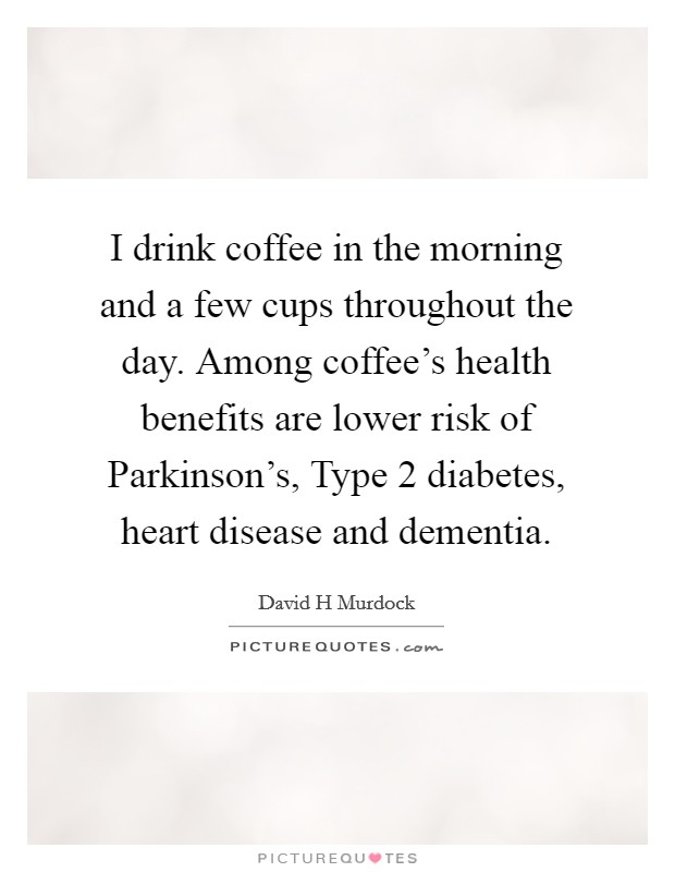 I drink coffee in the morning and a few cups throughout the day. Among coffee's health benefits are lower risk of Parkinson's, Type 2 diabetes, heart disease and dementia Picture Quote #1